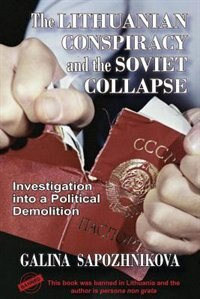 The Lithuanian Conspiracy and the Soviet Collapse: Investigation Into a Political Demolition by Galina Sapozhnikova