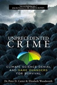 Unprecedented Crime: Climate Science Denial and Game Changers for Survival by Dr. Peter Carter