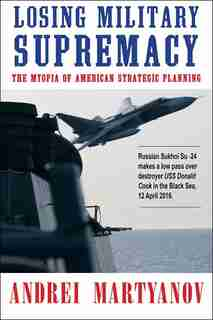 Losing Military Supremacy: The Myopia of American Strategic Planning by Andrei Martyanov