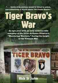 Tiger Bravo's War: An epic year with an elite airborne rifle company in the 101st Airborne Division's Wandering Warrio by Rick St John