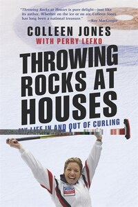 Throwing Rocks At Houses: My Life In And Out Of Curling: Autographed Edition