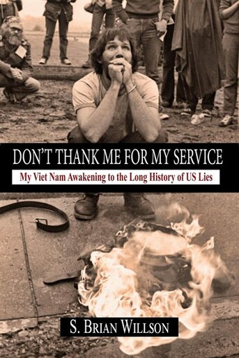 Don't Thank Me for My Service: My Viet Nam Awakening to the Long History of US Lies by S. Brian Willson