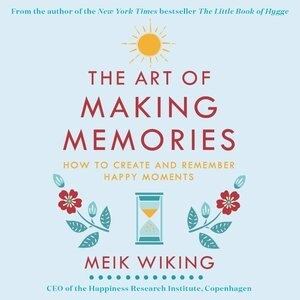 The Art Of Making Memories: How To Create And Remember Happy Moments by Meik Wiking