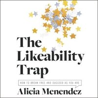 The Likeability Trap: How To Break Free And Succeed As You Are