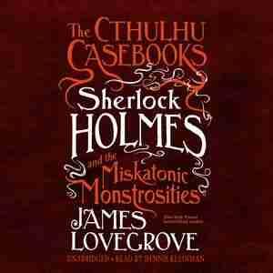 The Cthulhu Casebooks: Sherlock Holmes And The Miskatonic Monstrosities by James Lovegrove