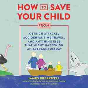 How To Save Your Child From Ostrich Attacks, Accidental Time Travel, And Anything Else That Might Happen On An Average Tuesday by JAMES BREAKWELL