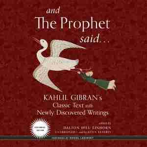 And The Prophet Said: Kahlil Gibran's Classic Text With Newly Discovered Writings by Kahlil Gibran