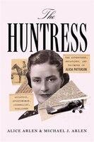 The Huntress: The Adventures, Escapades, And Triumphs Of Alicia Patterson: Aviatrix, Sportswoman…