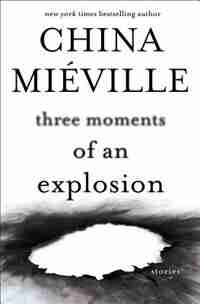 Three Moments Of An Explosion: Stories de China Mieville