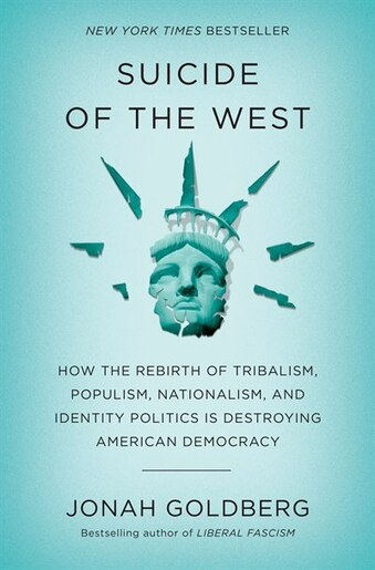 Suicide Of The West: How The Rebirth Of Tribalism, Populism, Nationalism, And Identity Politics Is Destroying American D by Jonah Goldberg