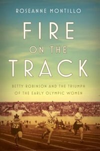 Fire On The Track: Betty Robinson And The Triumph Of The Early Olympic Women by Roseanne Montillo