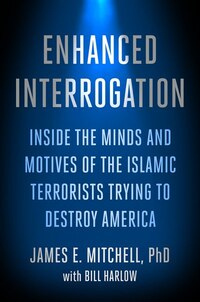 Enhanced Interrogation: Inside The Minds And Motives Of The Islamic Terrorists Trying To Destroy…