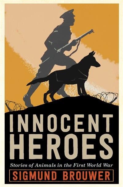 Innocent Heroes: Stories Of Animals In The First World War by Sigmund Brouwer