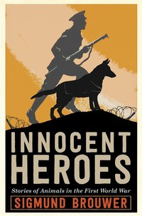 Innocent Heroes: Stories Of Animals In The First World War