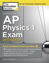 Cracking The Ap Physics 1 Exam, 2017 Edition: Proven Techniques To Help You Score A 5