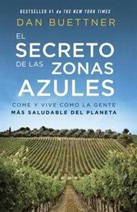 El Secreto De Las Zonas Azules: Come Y Vive Como La Gente Más Saludable Del Planeta by Dan Buettner