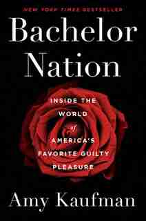 Bachelor Nation: Inside The World Of America's Favorite Guilty Pleasure by Amy Kaufman