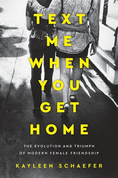 Text Me When You Get Home: The Evolution And Triumph Of Modern Female Friendship by Kayleen Schaefer