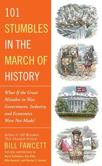 101 Stumbles In The March Of History: What If The Great Mistakes In War, Government, Industry, And…