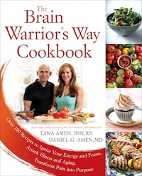 The Brain Warrior's Way Cookbook: Over 100 Recipes To Ignite Your Energy And Focus, Attack Illness…