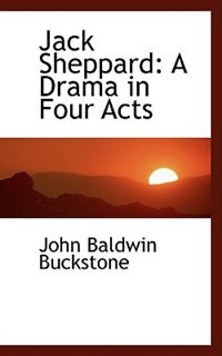 Jack Sheppard: A Drama in Four Acts