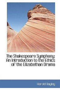 The Shakespeare Symphony: An Introduction to the Ethics of the Elizabethan Drama by Harold Bayley