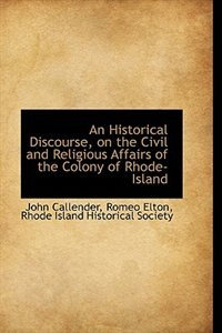 An Historical Discourse, on the Civil and Religious Affairs of the Colony of Rhode-Island
