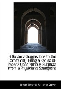 A Doctor's Suggestions to the Community: Being a Series of Papers Upon Various Subjects from a Physi