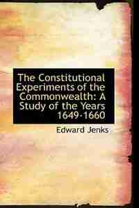The Constitutional Experiments of the Commonwealth: A Study of the Years 1649-1660 by Edward Jenks