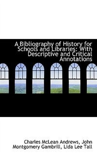 A Bibliography of History for Schools and Libraries: With Descriptive and Critical Annotations