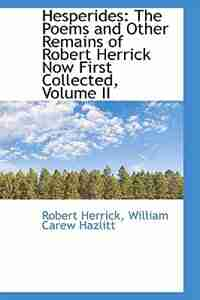 Hesperides: The Poems and Other Remains of Robert Herrick Now First Collected, Volume II by Robert Herrick