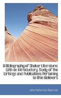 A Bibliography of Shaker Literature: With an Introductory Study of the Writings and Publications Per