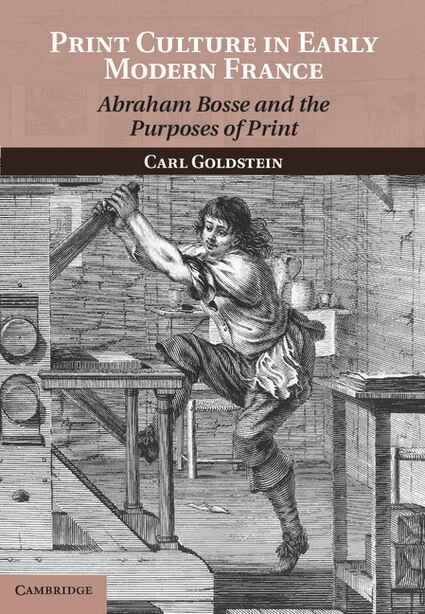Print Culture in Early Modern France: Abraham Bosse and the Purposes of Print by Carl Goldstein