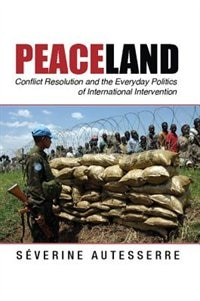 Peaceland: Conflict Resolution And The Everyday Politics Of International Intervention by Séverine Autesserre