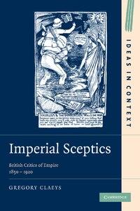 Imperial Sceptics: British Critics of Empire, 1850-1920