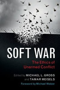 Soft War: The Ethics Of Unarmed Conflict by Michael L. Gross