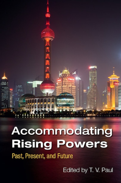Accommodating Rising Powers: Past, Present, And Future by T. V. Paul