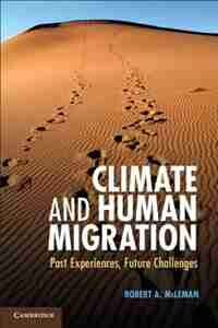 Climate and Human Migration: Past Experiences, Future Challenges by Robert A. McLeman