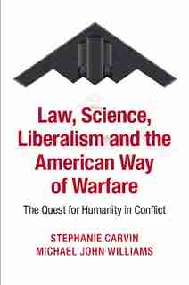 Law, Science, Liberalism And The American Way Of Warfare: The Quest For Humanity In Conflict de Stephanie Carvin