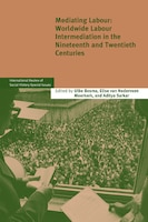 Mediating Labour: Worldwide Labour Intermediation in the Nineteenth and Twentieth Centuries
