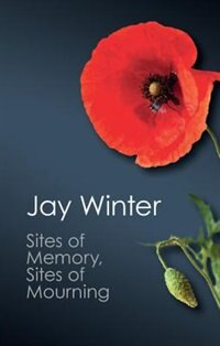 Sites Of Memory, Sites Of Mourning: The Great War In European Cultural History by Jay Winter