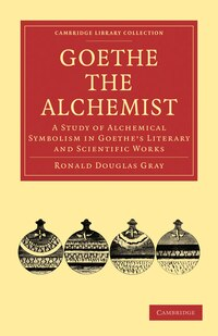 Goethe the Alchemist: A Study of Alchemical Symbolism in Goethes Literary and Scientific Works