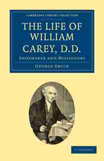The Life of William Carey, D.D: Shoemaker and Missionary by George Smith