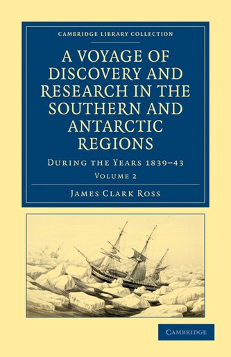 A Voyage of Discovery and Research in the Southern and Antarctic Regions, During the Years 1839-43 by James Clark Ross