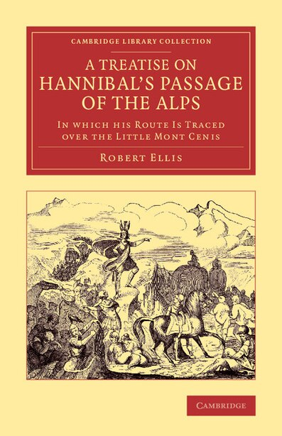 A Treatise On Hannibal's Passage Of The Alps: In Which His Route Is Traced Over The Little Mont Cenis de Robert Ellis
