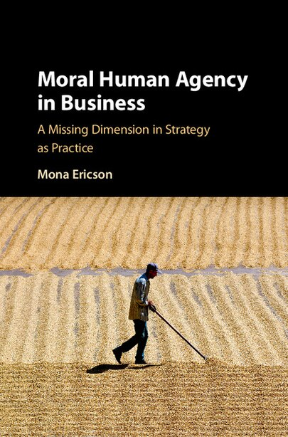 Moral Human Agency In Business: A Missing Dimension In Strategy As Practice by Mona Margareta Ericson