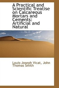 A Practical and Scientific Treatise on Calcareous Mortars and Cements: Artificial and Natural de Louis-Joseph Vicat