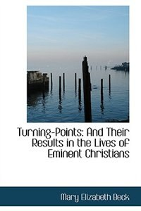 Turning-Points: And Their Results in the Lives of Eminent Christians