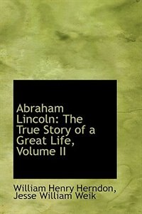 Abraham Lincoln: The True Story of a Great Life, Volume II