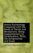 Avesta Eschatology Compared with the Books of Daniel and Revelations: Being Supplementary to Zarathu